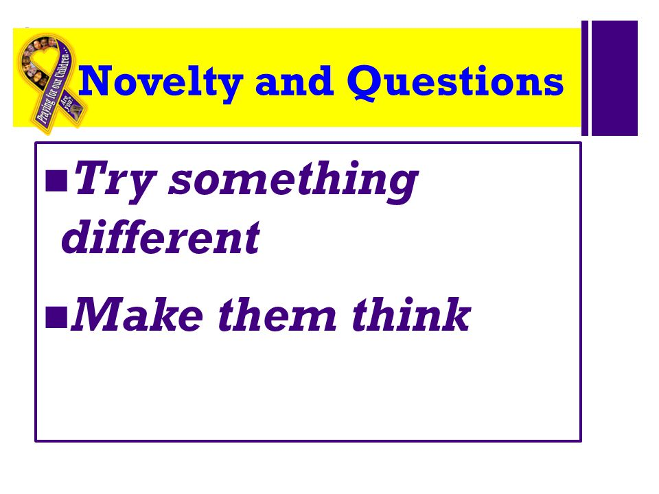 + Novelty and Questions Try something different Make them think