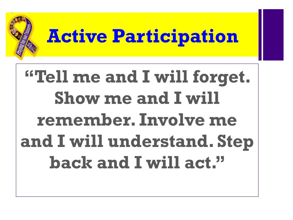 + Active Participation Tell me and I will forget.
