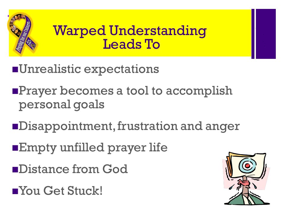 + Warped Understanding Leads To Unrealistic expectations Prayer becomes a tool to accomplish personal goals Disappointment, frustration and anger Empt