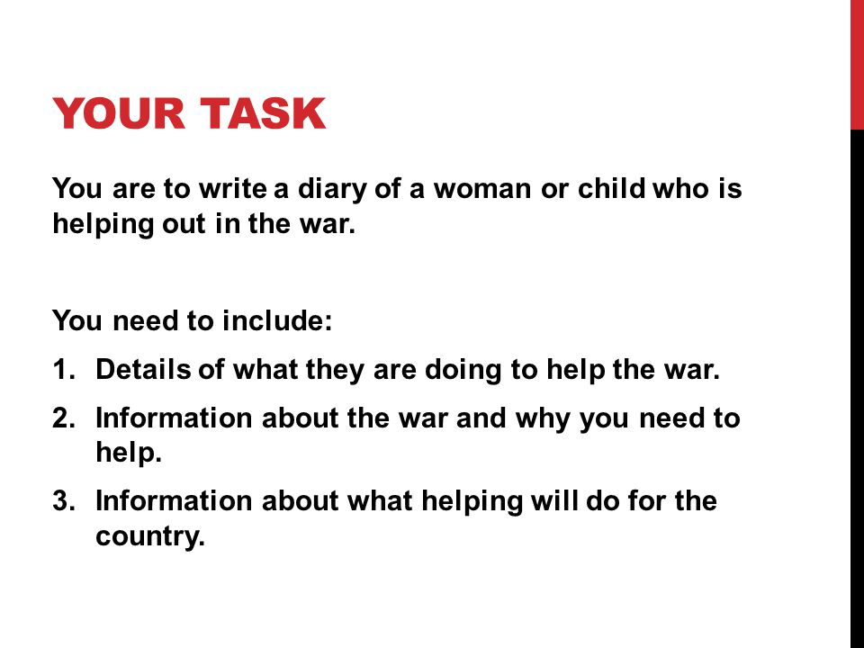 YOUR TASK You are to write a diary of a woman or child who is helping out in the war.