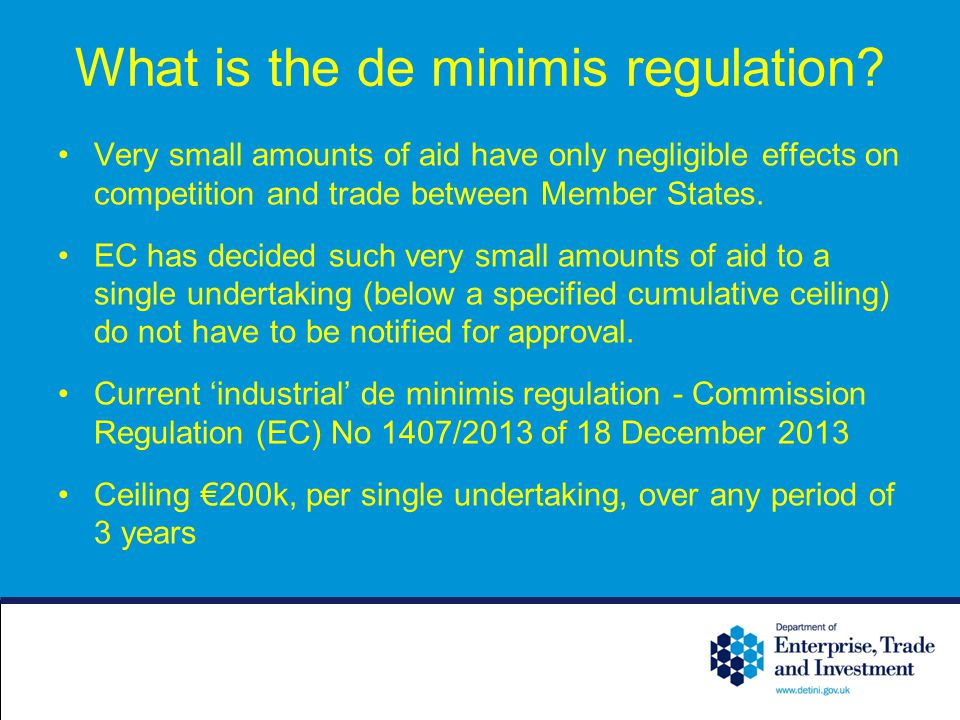 What is the de minimis regulation? Very small amounts of aid have only negligible effects on competition and trade between Member States. EC has decid