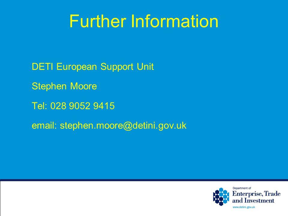 Further Information DETI European Support Unit Stephen Moore Tel: 028 9052 9415 email: stephen.moore@detini.gov.uk
