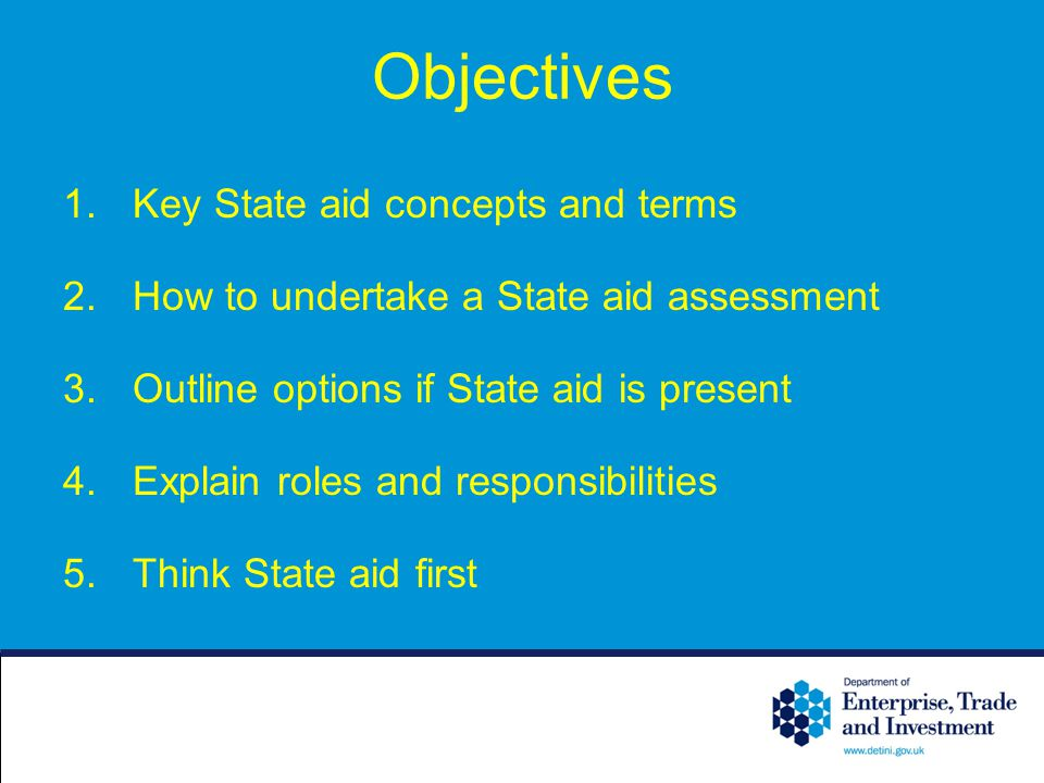 Objectives 1.Key State aid concepts and terms 2.How to undertake a State aid assessment 3.Outline options if State aid is present 4.Explain roles and