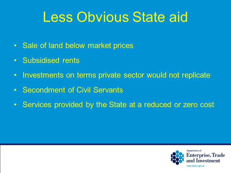 Less Obvious State aid Sale of land below market prices Subsidised rents Investments on terms private sector would not replicate Secondment of Civil S