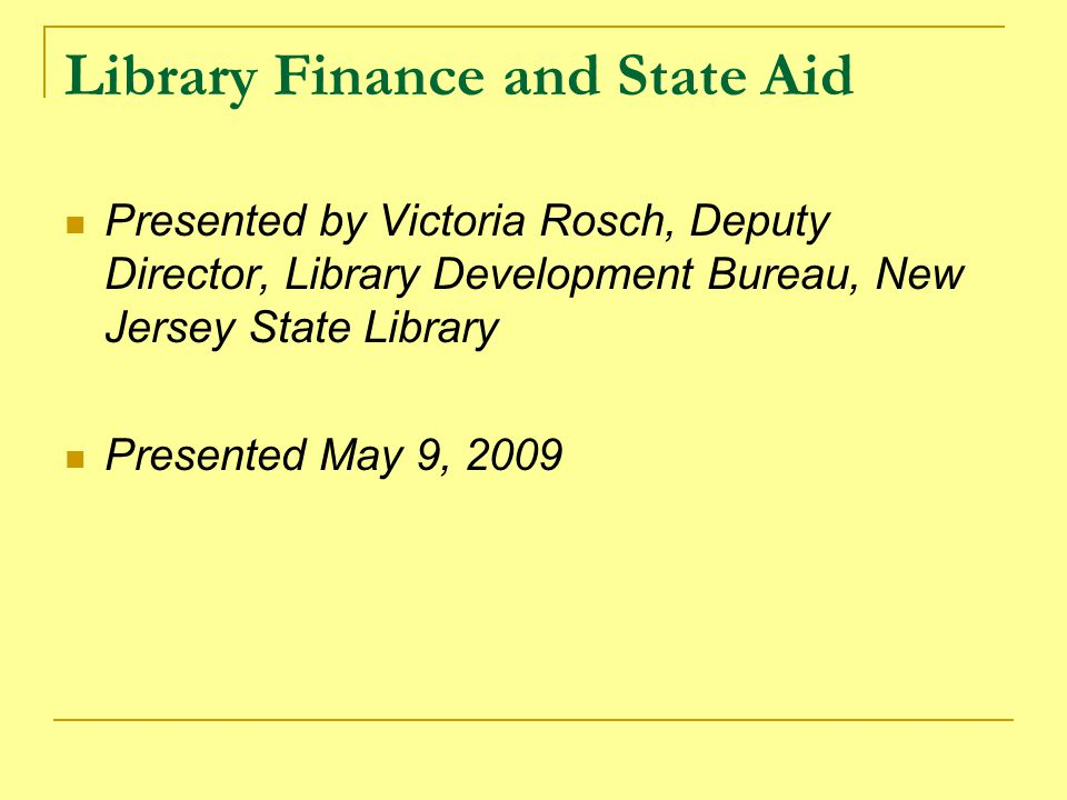 Library Finance and State Aid Presented by Victoria Rosch, Deputy Director, Library Development Bureau, New Jersey State Library Presented May 9, 2009