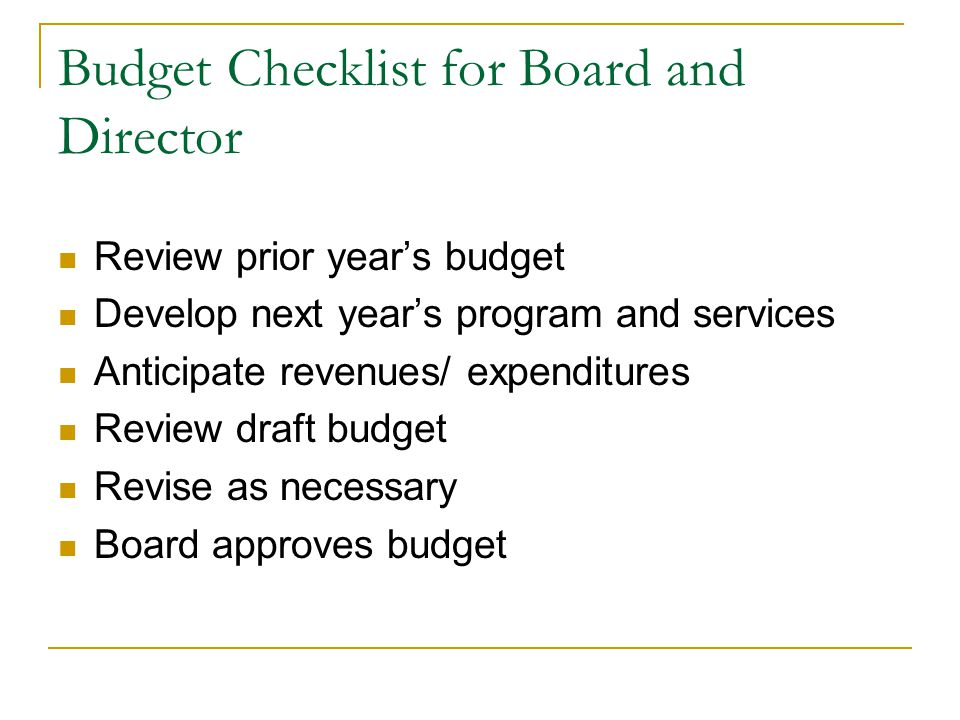 Budget Checklist for Board and Director Review prior year's budget Develop next year's program and services Anticipate revenues/ expenditures Review draft budget Revise as necessary Board approves budget