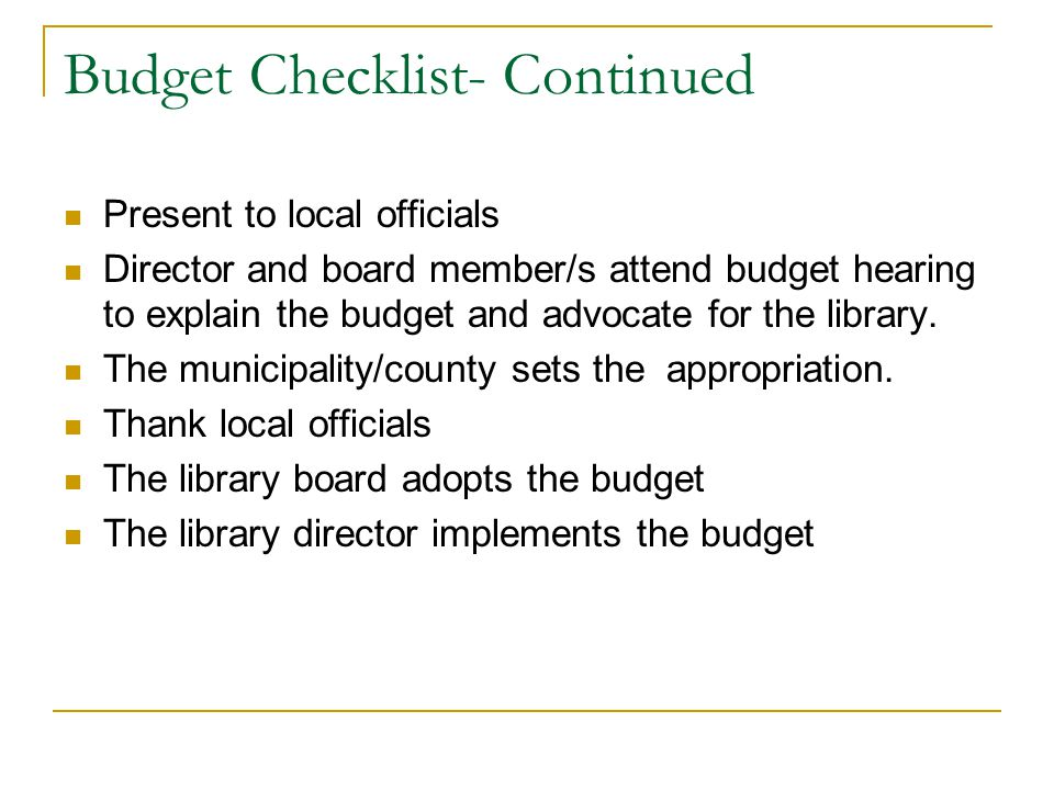 Budget Checklist- Continued Present to local officials Director and board member/s attend budget hearing to explain the budget and advocate for the library.