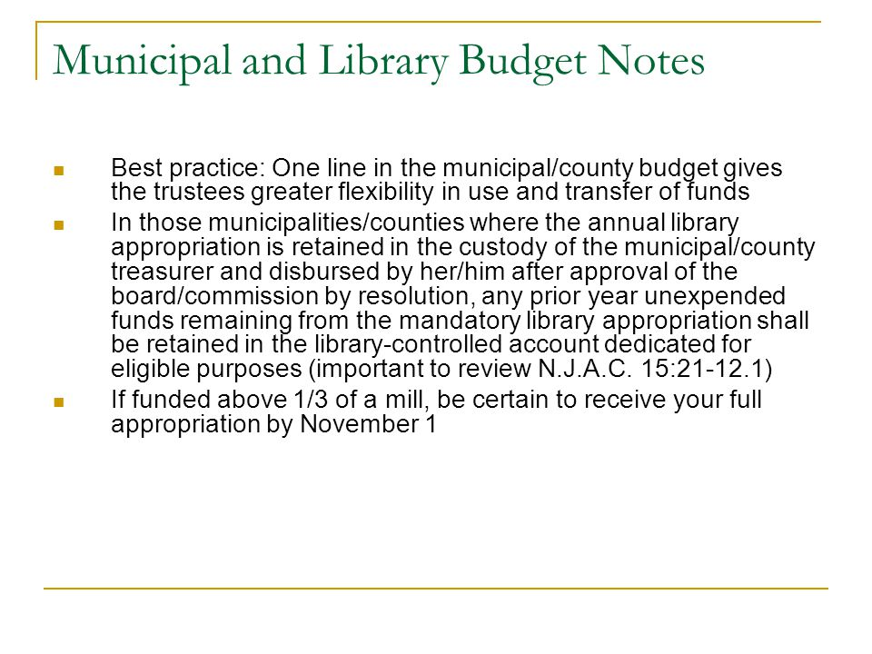 Municipal and Library Budget Notes Best practice: One line in the municipal/county budget gives the trustees greater flexibility in use and transfer of funds In those municipalities/counties where the annual library appropriation is retained in the custody of the municipal/county treasurer and disbursed by her/him after approval of the board/commission by resolution, any prior year unexpended funds remaining from the mandatory library appropriation shall be retained in the library-controlled account dedicated for eligible purposes (important to review N.J.A.C.