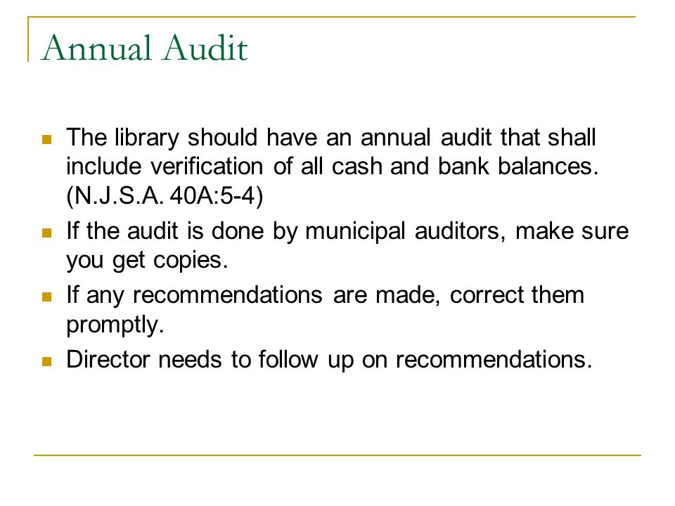Annual Audit The library should have an annual audit that shall include verification of all cash and bank balances. (N.J.S.A. 40A:5-4) If the audit is
