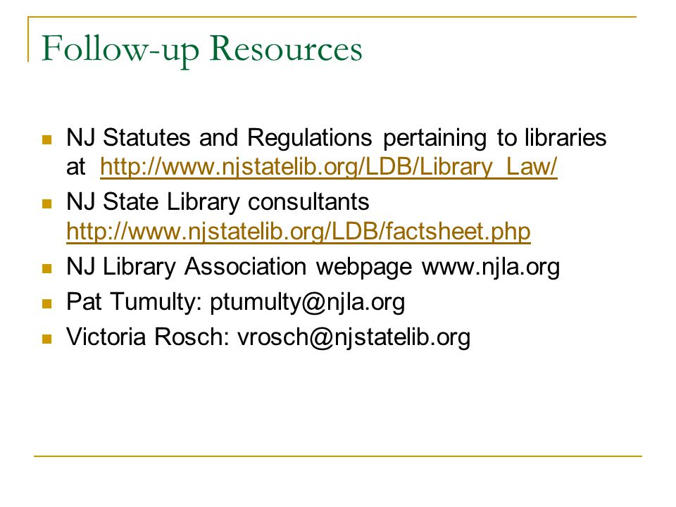 Follow-up Resources NJ Statutes and Regulations pertaining to libraries at http://www.njstatelib.org/LDB/Library_Law/http://www.njstatelib.org/LDB/Library_Law/ NJ State Library consultants http://www.njstatelib.org/LDB/factsheet.php http://www.njstatelib.org/LDB/factsheet.php NJ Library Association webpage www.njla.org Pat Tumulty: ptumulty@njla.org Victoria Rosch: vrosch@njstatelib.org