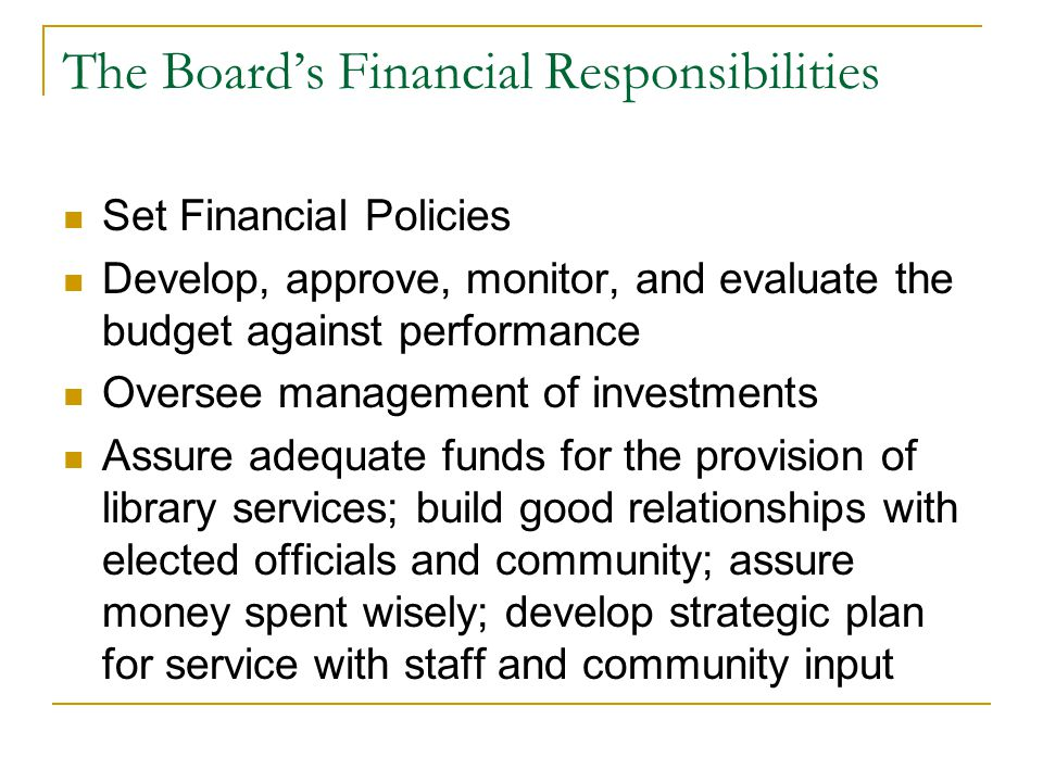 The Board's Financial Responsibilities Set Financial Policies Develop, approve, monitor, and evaluate the budget against performance Oversee managemen