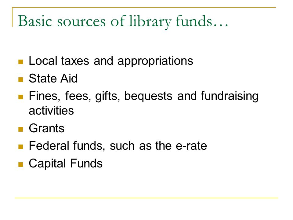 Basic sources of library funds… Local taxes and appropriations State Aid Fines, fees, gifts, bequests and fundraising activities Grants Federal funds,