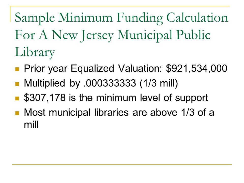 Sample Minimum Funding Calculation For A New Jersey Municipal Public Library Prior year Equalized Valuation: $921,534,000 Multiplied by.000333333 (1/3