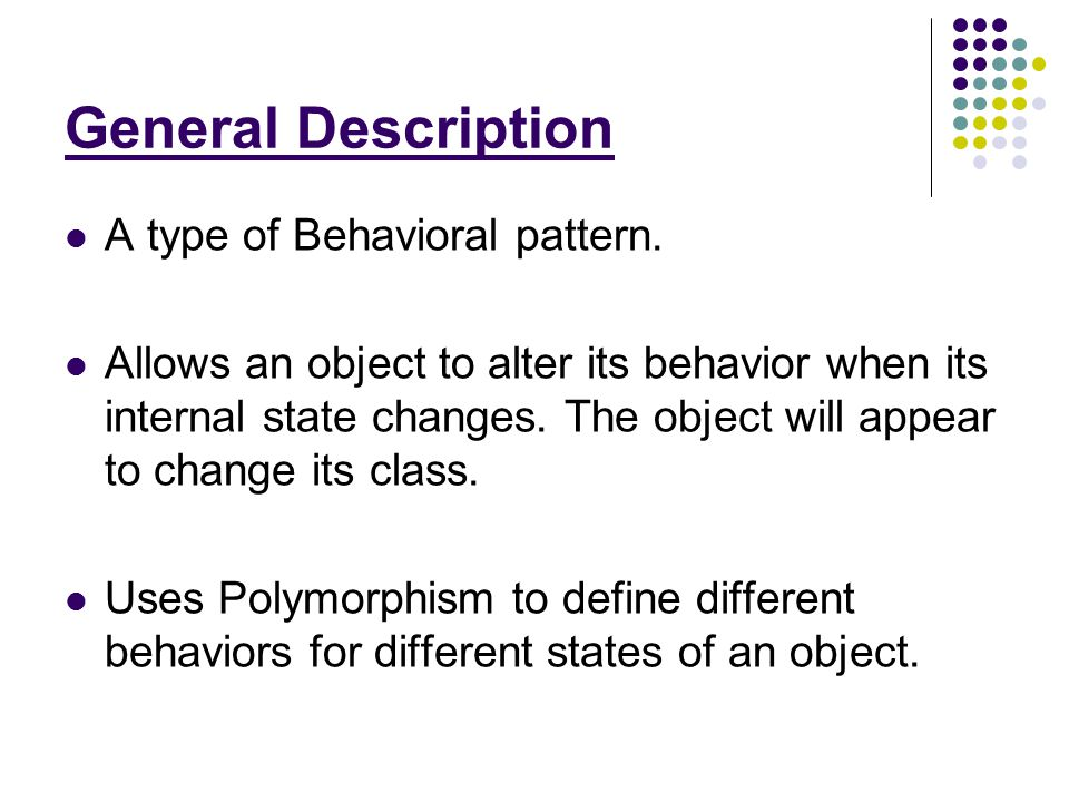 General Description A type of Behavioral pattern. Allows an object to alter its behavior when its internal state changes. The object will appear to ch