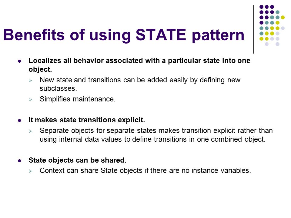 Benefits of using STATE pattern Localizes all behavior associated with a particular state into one object.  New state and transitions can be added ea