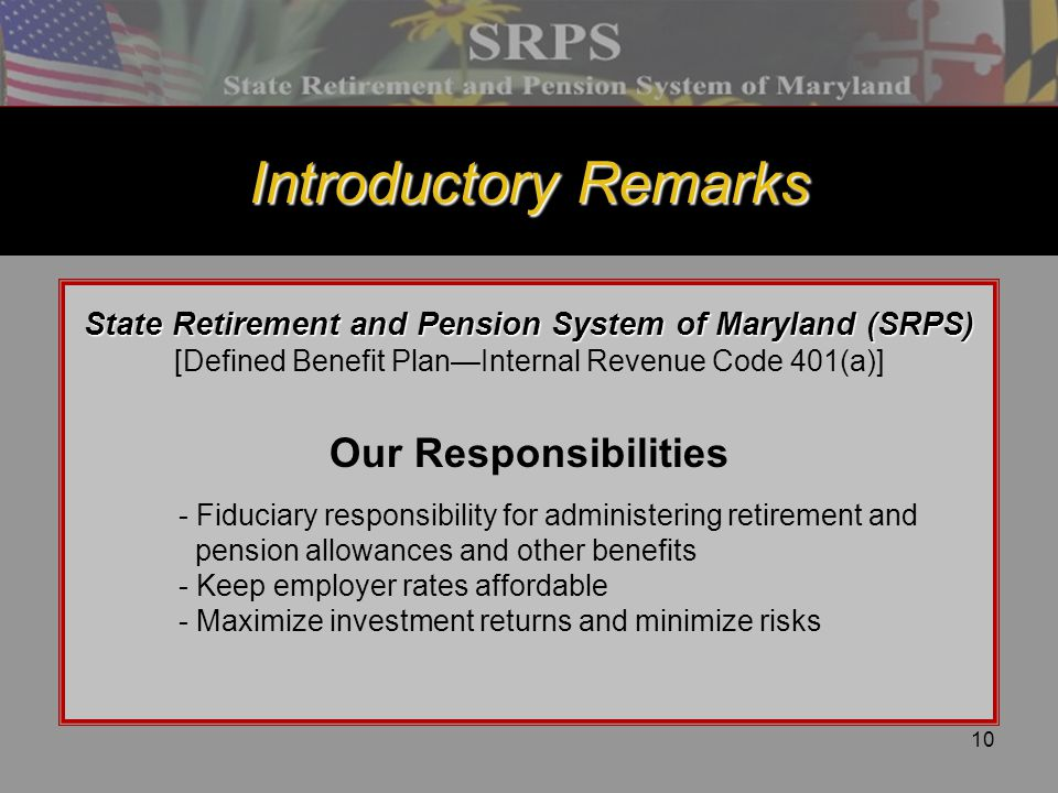 10 Introductory Remarks State Retirement and Pension System of Maryland (SRPS) [Defined Benefit Plan—Internal Revenue Code 401(a)] Our Responsibilitie