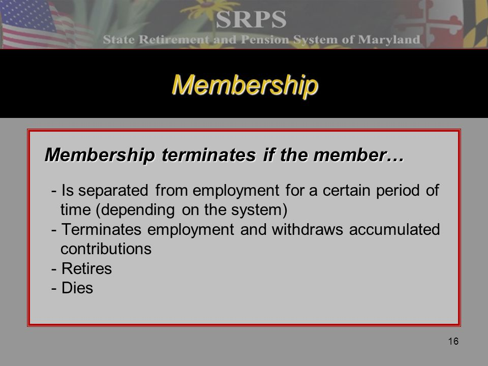 16 Membership Membership terminates if the member… Membership terminates if the member… - Is separated from employment for a certain period of time (d