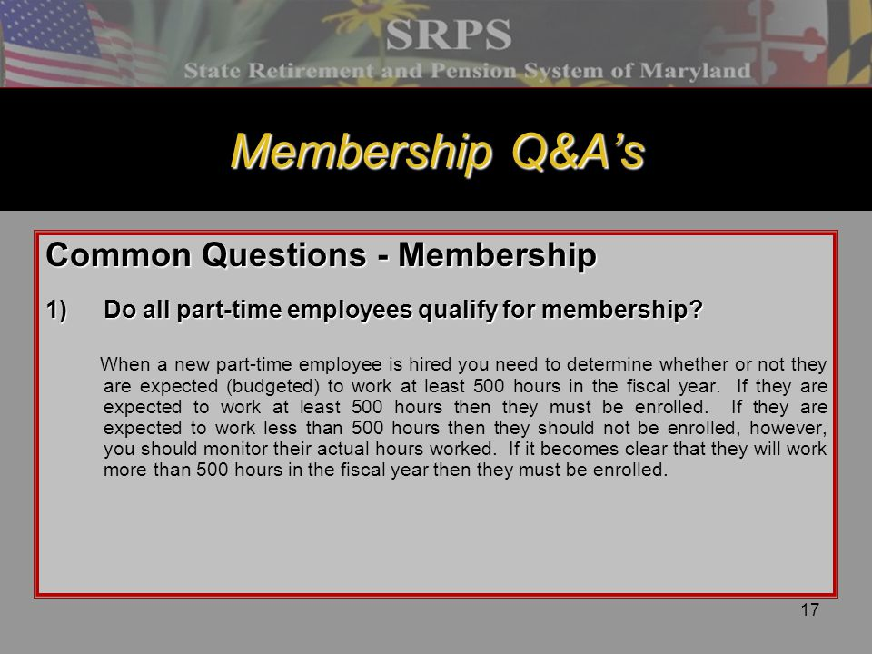 17 Membership Q&A's Common Questions - Membership 1)Do all part-time employees qualify for membership? When a new part-time employee is hired you need