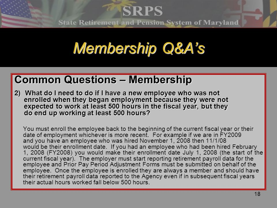 18 Membership Q&A's Common Questions – Membership 2) What do I need to do if I have a new employee who was not enrolled when they began employment bec