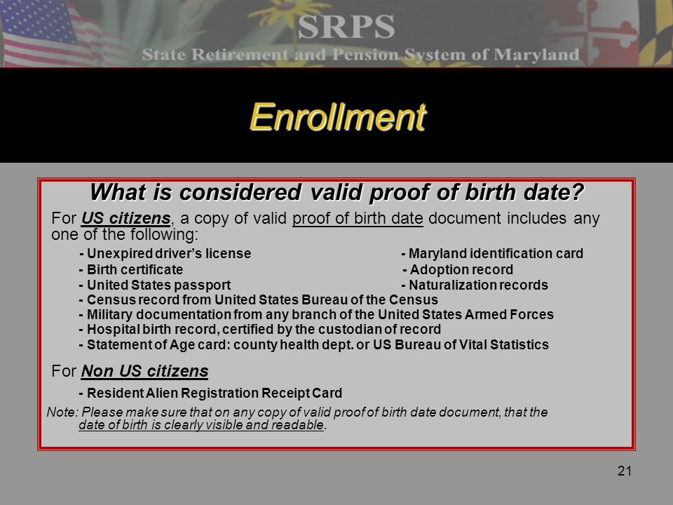 21 Enrollment What is considered valid proof of birth date? For US citizens, a copy of valid proof of birth date document includes any one of the foll