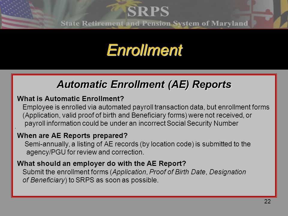 22 Enrollment Automatic Enrollment (AE) Reports What is Automatic Enrollment? Employee is enrolled via automated payroll transaction data, but enrollm