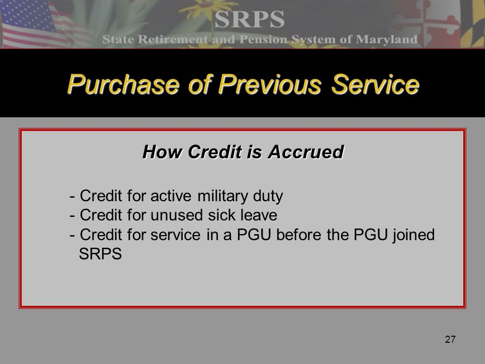 27 Purchase of Previous Service How Credit is Accrued - Credit for active military duty - Credit for unused sick leave - Credit for service in a PGU b