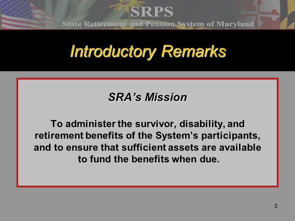 3 Introductory Remarks SRA's Mission To administer the survivor, disability, and retirement benefits of the System's participants, and to ensure that