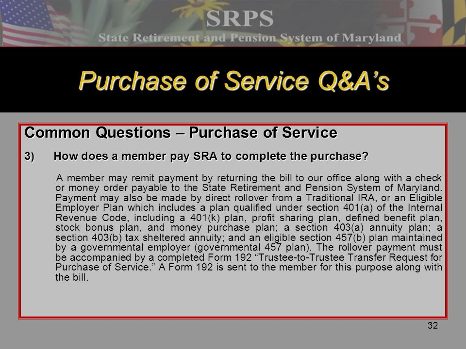 32 Purchase of Service Q&A's Common Questions – Purchase of Service 3)How does a member pay SRA to complete the purchase? A member may remit payment b