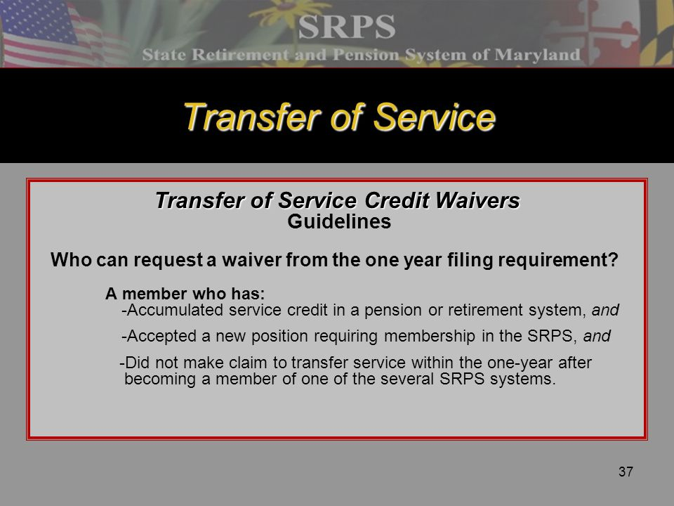 37 Transfer of Service Transfer of Service Credit Waivers Guidelines Who can request a waiver from the one year filing requirement? A member who has: