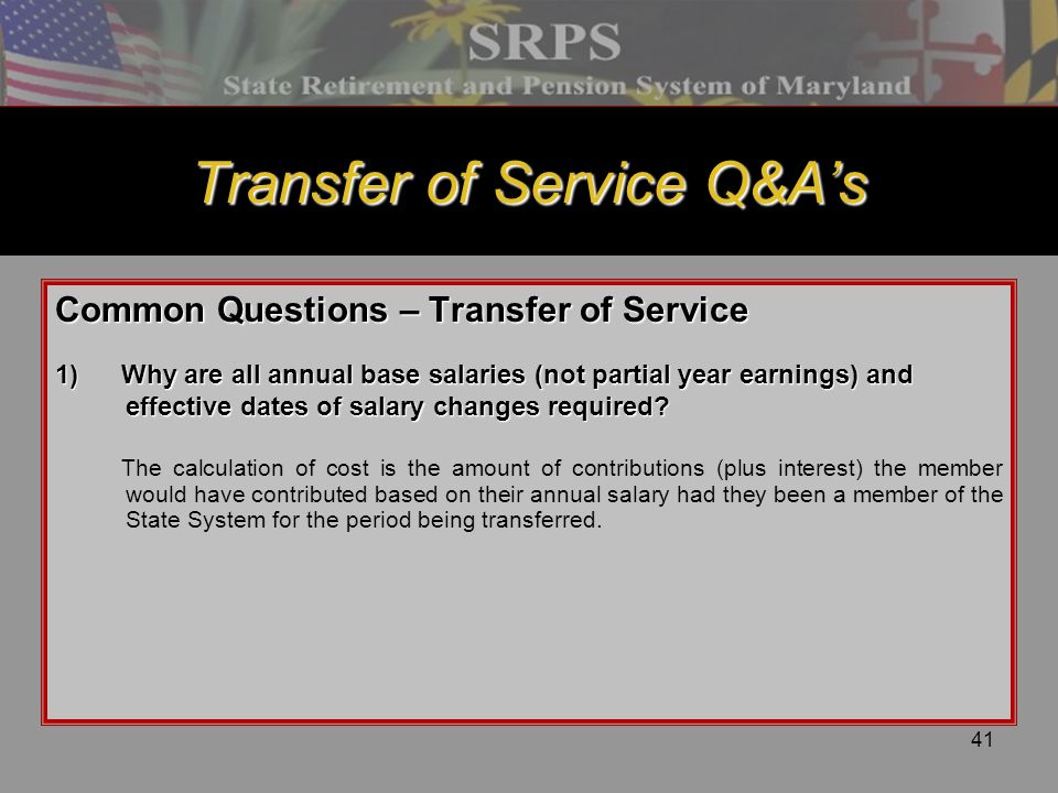 41 Transfer of Service Q&A's Common Questions – Transfer of Service 1)Why are all annual base salaries (not partial year earnings) and effective dates