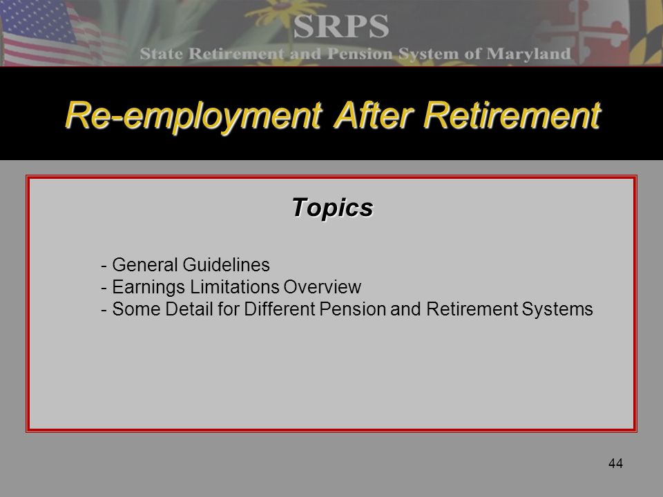 44 Re-employment After Retirement Topics - General Guidelines - Earnings Limitations Overview - Some Detail for Different Pension and Retirement Syste