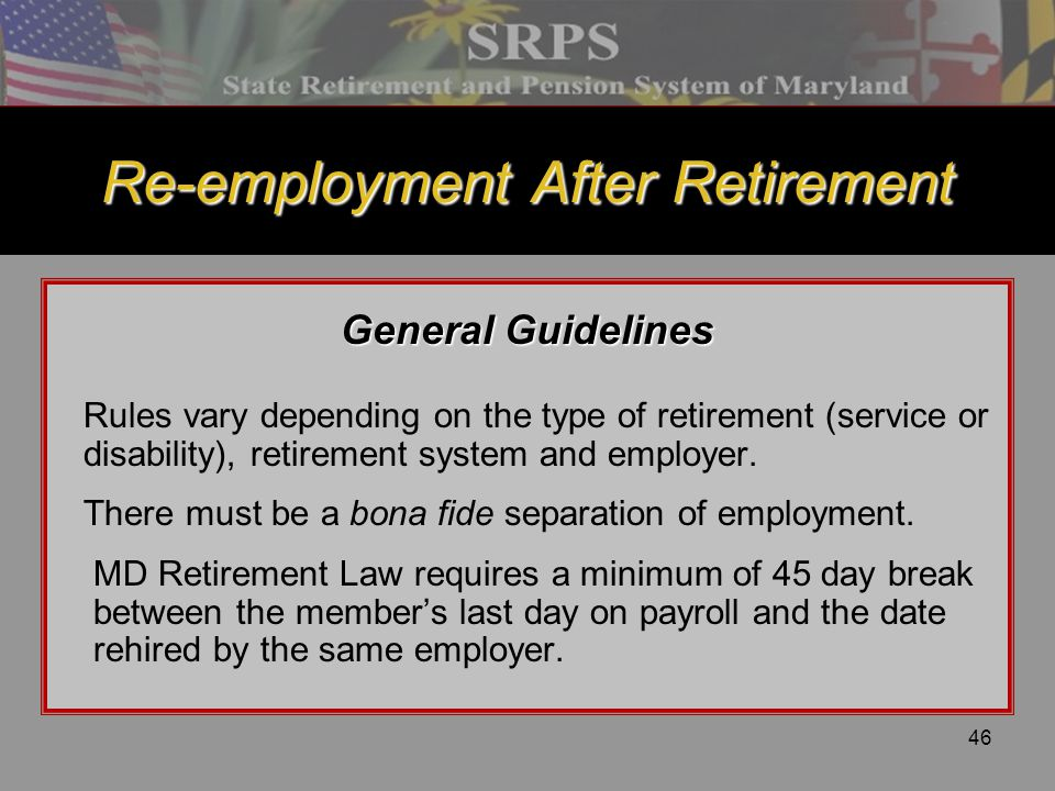 46 Re-employment After Retirement General Guidelines Rules vary depending on the type of retirement (service or disability), retirement system and emp