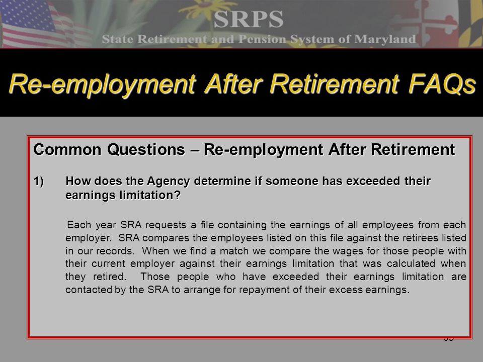 53 Re-employment After Retirement FAQs Common Questions – Re-employment After Retirement 1)How does the Agency determine if someone has exceeded their