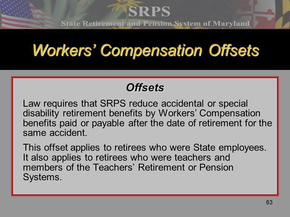 63 Workers' Compensation Offsets Offsets Law requires that SRPS reduce accidental or special disability retirement benefits by Workers' Compensation b
