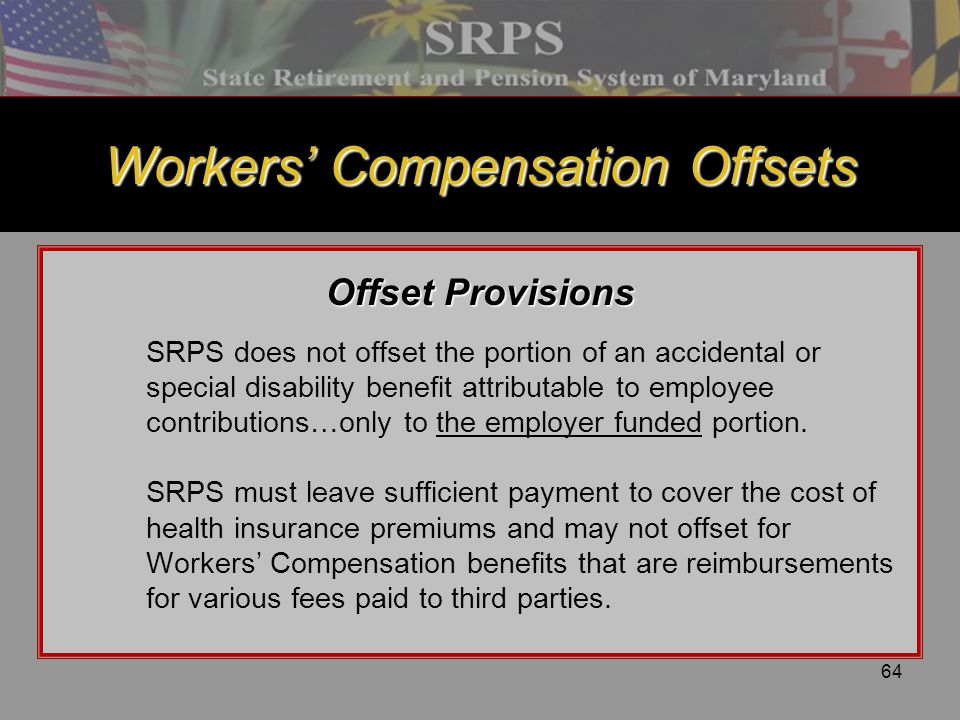 64 Workers' Compensation Offsets Offset Provisions SRPS does not offset the portion of an accidental or special disability benefit attributable to emp