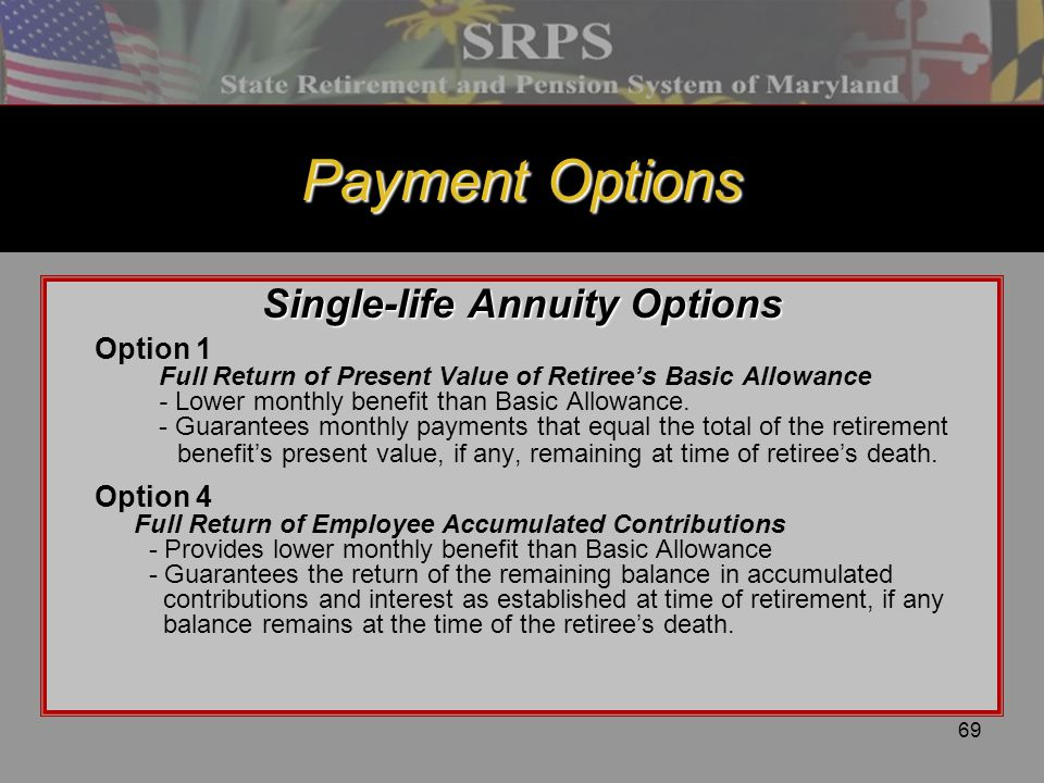 69 Payment Options Single-life Annuity Options Option 1 Full Return of Present Value of Retiree's Basic Allowance - Lower monthly benefit than Basic A