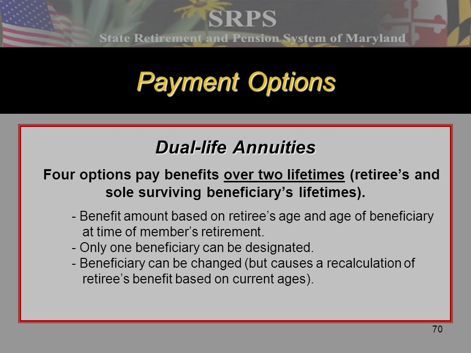 70 Payment Options Dual-life Annuities Four options pay benefits over two lifetimes (retiree's and sole surviving beneficiary's lifetimes). - Benefit