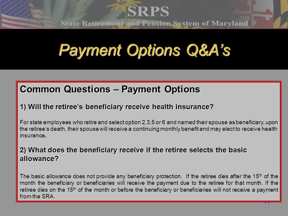 77 Payment Options Q&A's Common Questions – Payment Options 1) Will the retiree's beneficiary receive health insurance?. For state employees who retir