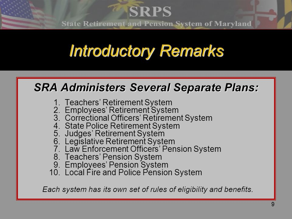 10 Introductory Remarks State Retirement and Pension System of Maryland (SRPS) [Defined Benefit Plan—Internal Revenue Code 401(a)] Our Responsibilities - Fiduciary responsibility for administering retirement and pension allowances and other benefits - Keep employer rates affordable - Maximize investment returns and minimize risks