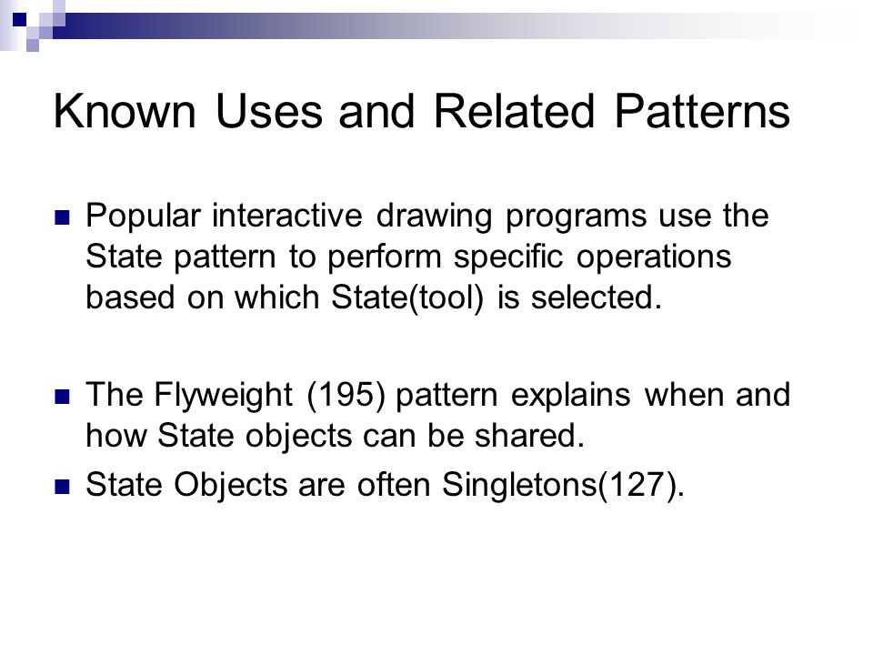 Known Uses and Related Patterns Popular interactive drawing programs use the State pattern to perform specific operations based on which State(tool) is selected.