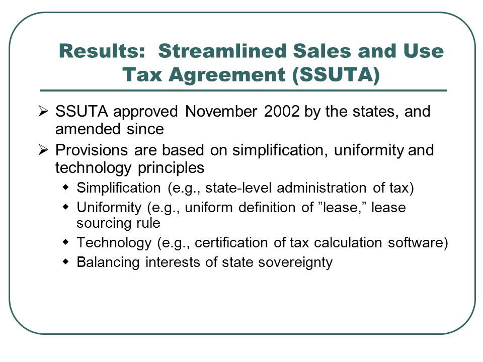 Results: Streamlined Sales and Use Tax Agreement (SSUTA)  SSUTA approved November 2002 by the states, and amended since  Provisions are based on simplification, uniformity and technology principles  Simplification (e.g., state-level administration of tax)  Uniformity (e.g., uniform definition of lease, lease sourcing rule  Technology (e.g., certification of tax calculation software)  Balancing interests of state sovereignty