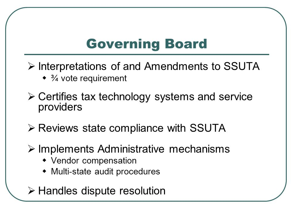 Governing Board  Interpretations of and Amendments to SSUTA  ¾ vote requirement  Certifies tax technology systems and service providers  Reviews s