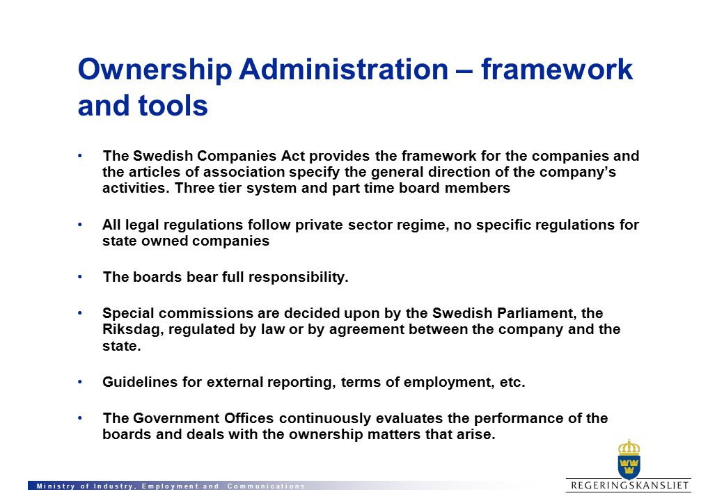 M i n i s t r y o f I n d u s t r y, E m p l o y m e n t a n d C o m m u n i c a t i o n s Ownership Administration – framework and tools The Swedish Companies Act provides the framework for the companies and the articles of association specify the general direction of the company's activities.