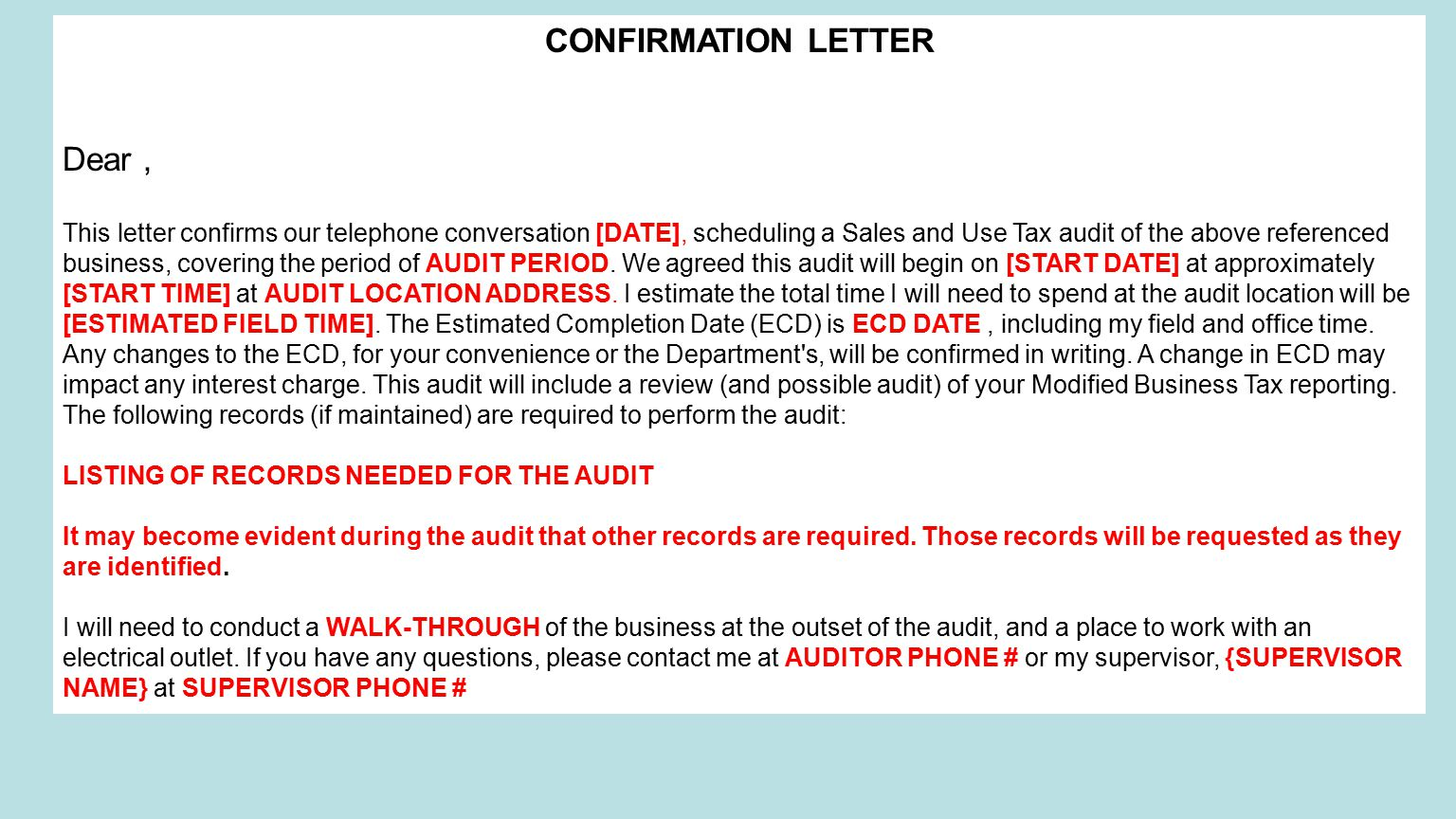 CONFIRMATION LETTER Dear, This letter confirms our telephone conversation [DATE], scheduling a Sales and Use Tax audit of the above referenced business, covering the period of AUDIT PERIOD.