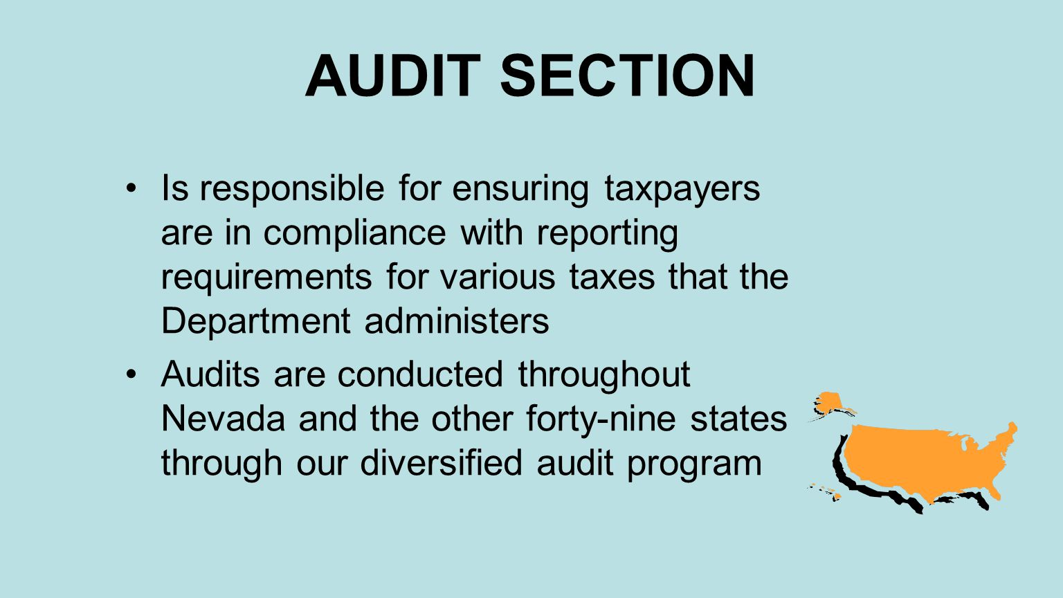 AUDIT SECTION Is responsible for ensuring taxpayers are in compliance with reporting requirements for various taxes that the Department administers Audits are conducted throughout Nevada and the other forty-nine states through our diversified audit program