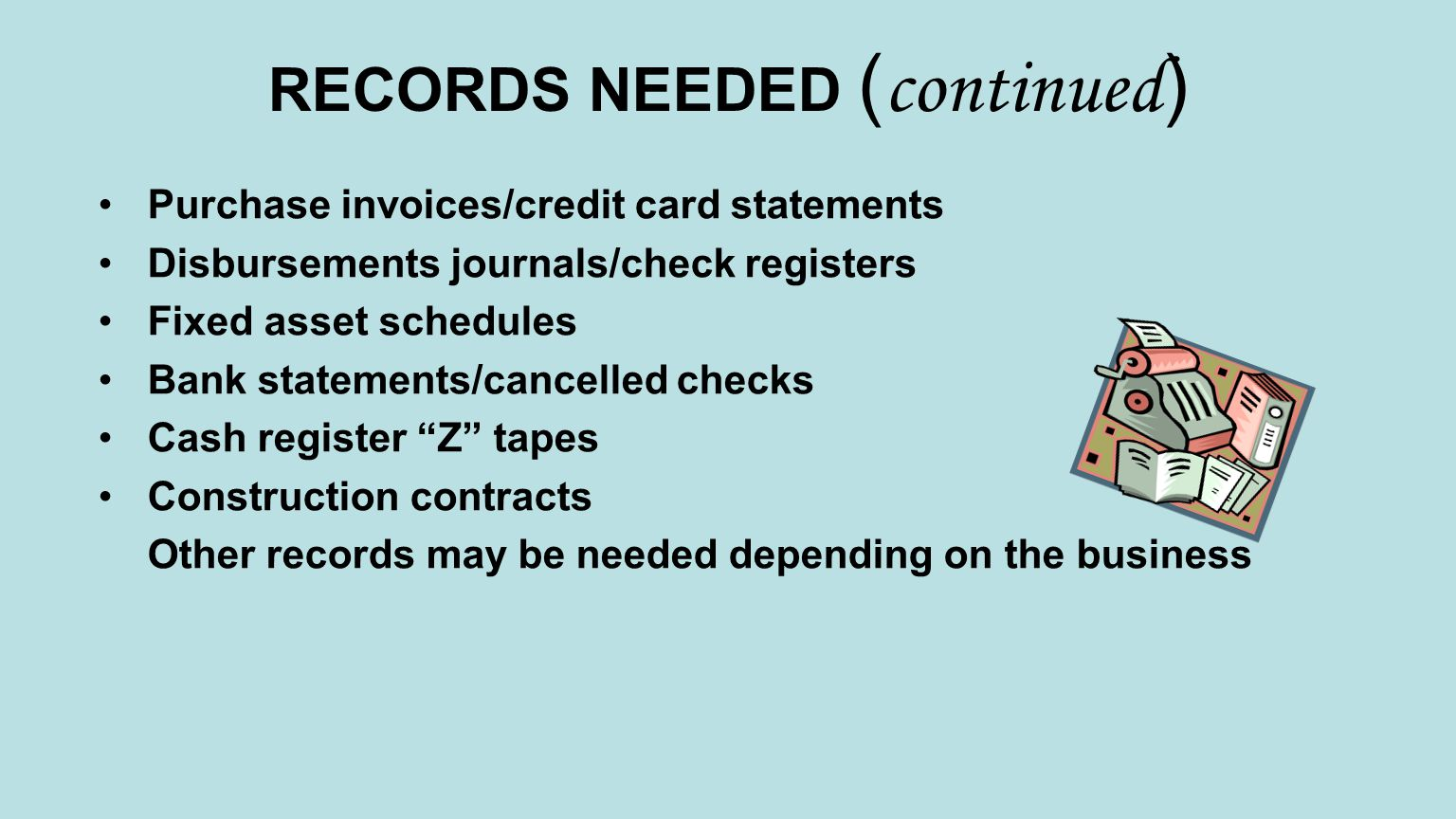 RECORDS NEEDED ( continued ) Purchase invoices/credit card statements Disbursements journals/check registers Fixed asset schedules Bank statements/cancelled checks Cash register Z tapes Construction contracts Other records may be needed depending on the business