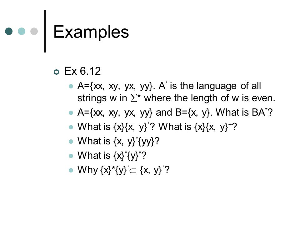 Examples Ex 6.12 A={xx, xy, yx, yy}. A * is the language of all strings w in  * where the length of w is even. A={xx, xy, yx, yy} and B={x, y}. What