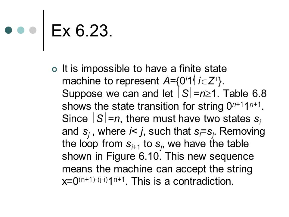 Ex 6.23. It is impossible to have a finite state machine to represent A={0 i 1 i  i  Z + }. Suppose we can and let  S  =n  1. Table 6.8 shows the