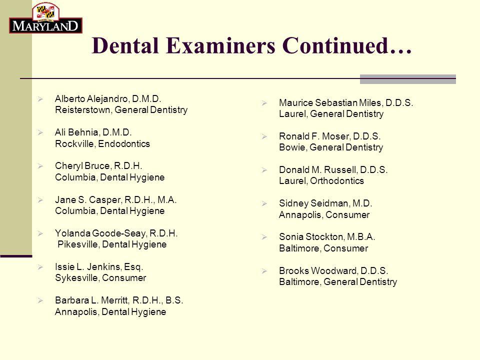 Dental Examiners Continued…  Alberto Alejandro, D.M.D. Reisterstown, General Dentistry  Ali Behnia, D.M.D. Rockville, Endodontics  Cheryl Bruce, R.