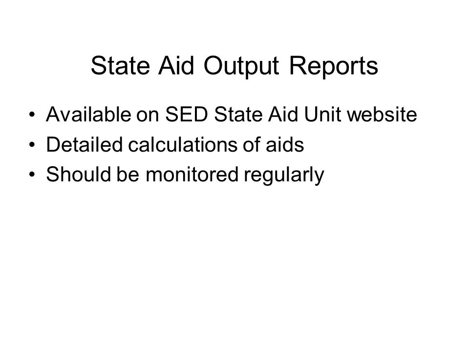 State Aid Output Reports Available on SED State Aid Unit website Detailed calculations of aids Should be monitored regularly